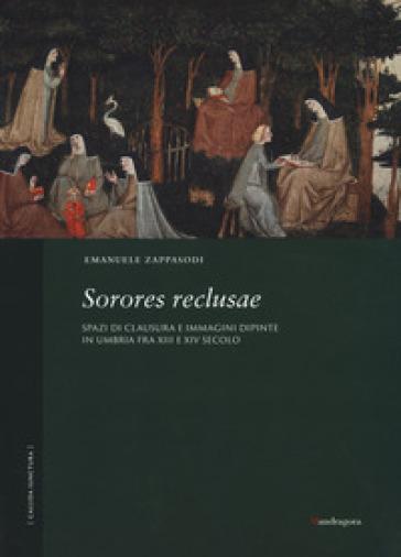 Sorores reclusae. Spazi di clausura e immagini dipinte in Umbria tra XIII e XIV secolo. Ediz. a colori - Emanuele Zappasodi |
