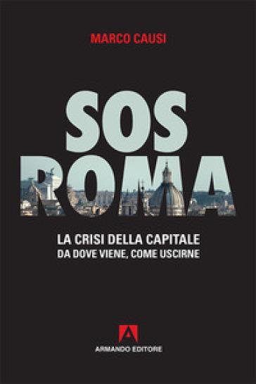 Sos Roma. La crisi della capitale. Da dove viene, come uscirne - Marco Causi |