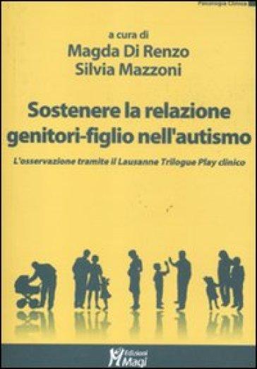 Sostenere la relazione genitori-figlio nell'autismo. L'osservazione tramite il Lausanne Trilogy Play clinico - M. Di Renzo | Rochesterscifianimecon.com
