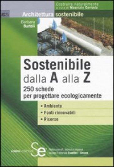 Sostenibile dalla A alla Z. 250 schede per progettare ecologicamente - Barbara Bartoli pdf epub