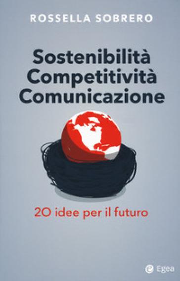 Sostenibilità competitività comunicazione. 20 idee per il futuro - Rossella Sobrero | Thecosgala.com
