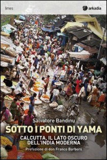 Sotti i ponti di Yama. Calcutta, il lato oscuro dell'India moderna - Salvatore Bandinu  