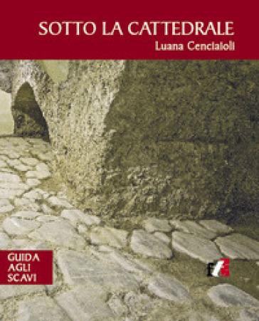Sotto la cattedrale. Guida agli scavi - Luana Cenciaioli | Kritjur.org