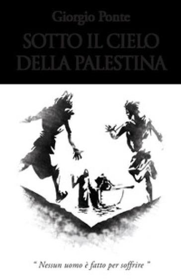 Sotto il cielo della Palestina. Nessun uomo è fatto per soffrire: Levi-Giairo-Yokabe - Giorgio Ponte   Thecosgala.com