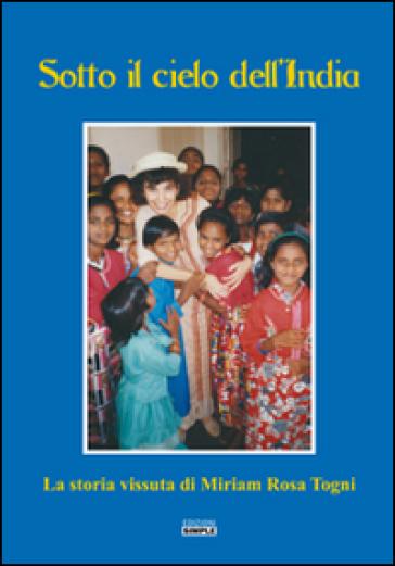 Sotto il cielo dell'India. La storia vissuta di Miriam Rosa Togni - Miriam Rosa Togni |