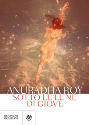 Sotto le lune di Giove - Anuradha Roy |