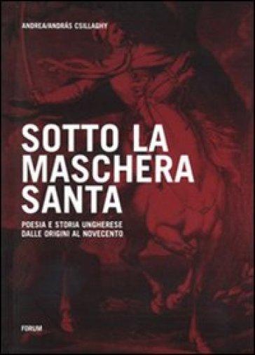 Sotto la maschera santa. Poesia e storia ungherese dalle origini al Novecento - Andrea Csillaghy pdf epub