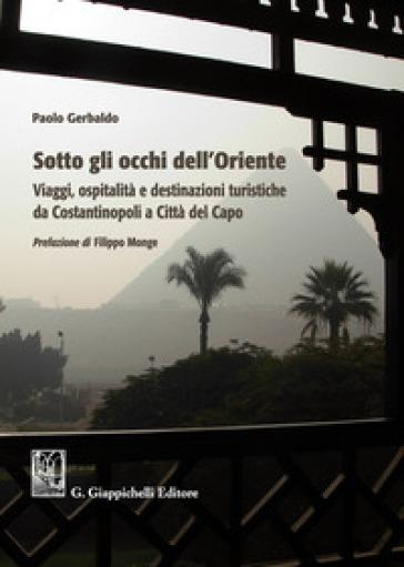 Sotto gli occhi dell'Oriente. Viaggi ospitalità e destinazioni turistiche da Costantinopoli a Città del Capo - Paolo Gerbaldo |