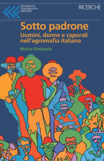 Sotto padrone. Uomini, donne e caporali nell'agromafia italiana - Marco Omizzolo |