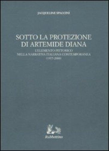 Sotto la protezione di Artemide Diana. L'elemento pittorico nella narrativa italiana contemporanea (1975-2000) - Jacqueline Spaccini |
