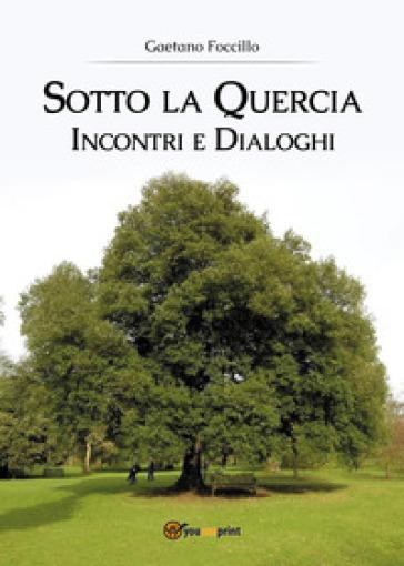 Sotto la quercia. Incontri e dialoghi - Gaetano Foccillo | Kritjur.org