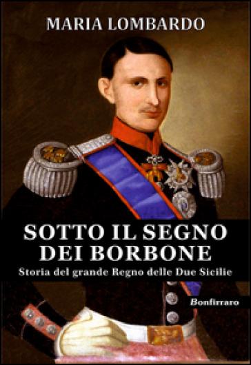 Sotto il segno dei Borbone. Storia del grande Regno delle Due Sicilie - Maria Lombardo |