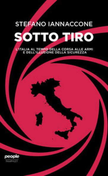 Sotto tiro. L'Italia al tempo della corsa alle armi e dell'illusione della sicurezza - Stefano Iannaccone |