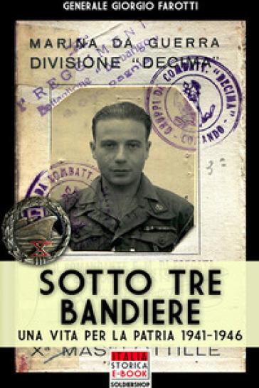 Sotto tre bandiere. Una vita per la patria (1941-1946) - Giorgio Farotti |