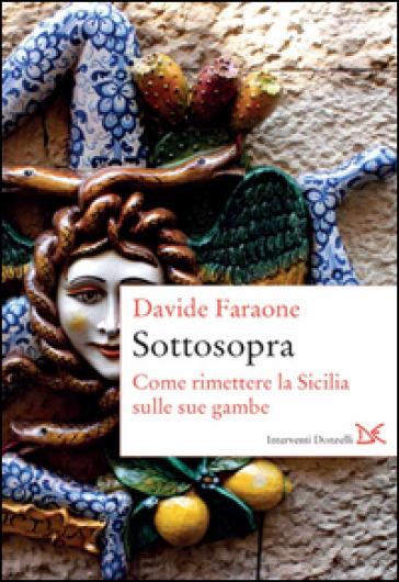 Sottosopra. Come rimettere la Sicilia sulle sue gambe - Davide Faraone |