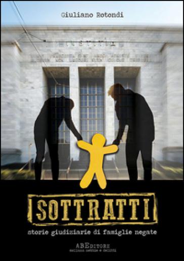 Sottratti. Storie giudiziarie di famiglie negate - Giuliano Rotondi | Rochesterscifianimecon.com