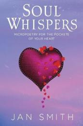 Soul Whispers: Micropoetry For The Pockets Of Your Heart