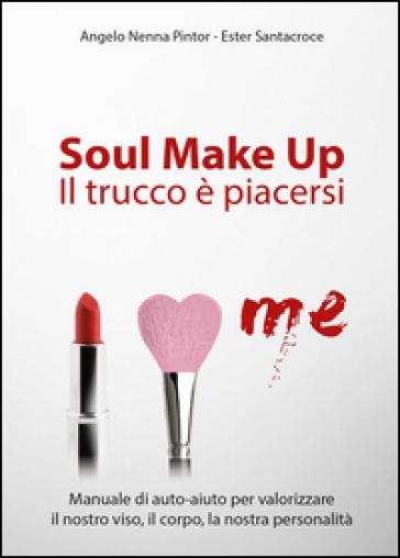 Soul make up. Il trucco è piacersi - Angelo Nenna Pintor |