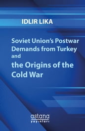 Soviet Union s Postwar Demands from Turkey and the Origins of the Cold War