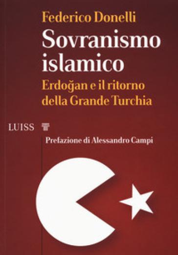 Sovranismo islamico. Erdogan e il ritorno della grande Turchia - Federico Donelli |