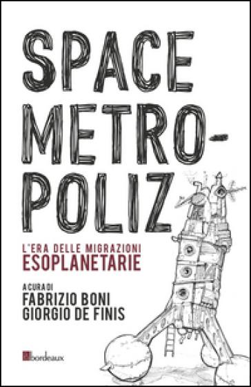 Space Metropoliz. L'era delle migrazioni esoplanetarie - G. De Finis |