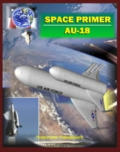 Space Primer (AU-18): Comprehensive Spaceflight History and Guidebook, Doctrine, Orbital Mechanics, Military Space, Satellites, Rockets, NASA Programs, Threats, Designs, Operations, Intelligence