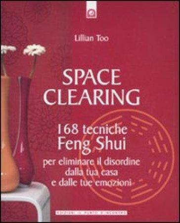 Space clearing. 168 tecniche di feng shui per eliminare il disordine dalla tua casa e dalle tue emozioni - Lillian Too | Rochesterscifianimecon.com