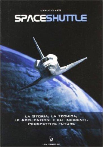 Spaceshuttle. La storia, la tecnica, le applicazioni e gli incidenti. Prospettive future - Carlo Di Leo  