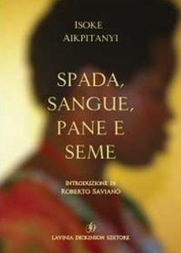 Spada, sangue, pane e seme - Isoke Aikpitanyi  