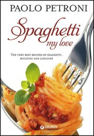 Spaghetti my love. The very best recipes of spaghetti, bucatini and linguine