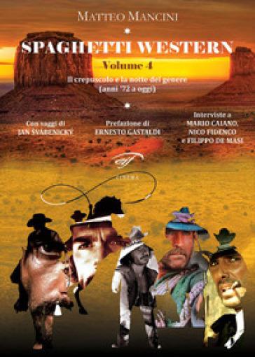 Spaghetti western. 4: Il crepuscolo e la notte del genere (anni '72 a oggi) - Matteo Mancini |
