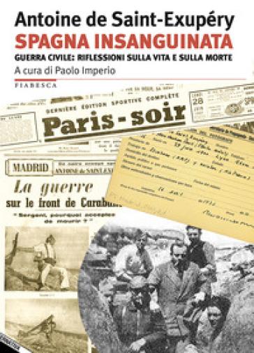 Spagna insanguinata. Guerra civile: riflessioni sulla vita e sulla morte - Antoine de Saint-Exupéry |