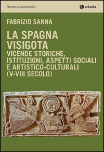 La Spagna visigota. Vicende storiche, istituzioni, aspetti sociali e artistico-culturali (V-VIII secolo) - Fabrizio Sanna  