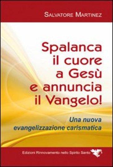 Spalanca il cuore a Gesù e annuncia il Vangelo! Una nuova evangelizzazione carismatica - Salvatore Martinez |