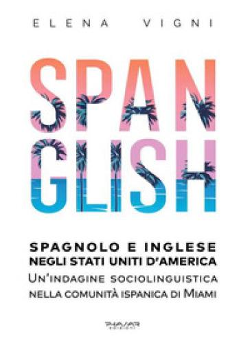 Spanglish. Spagnolo e inglese negli Stati Uniti d'America. Una indagine sociolinguistica nella comunità ispanica di Miami - Elena Vigni  
