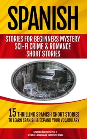 Spanish Stories for Beginners Mystery Sci-Fi Crime and Romance Short Stories 15 Thrilling Spanish Short Stories To Learn Spanish & Expand Your Vocabulary