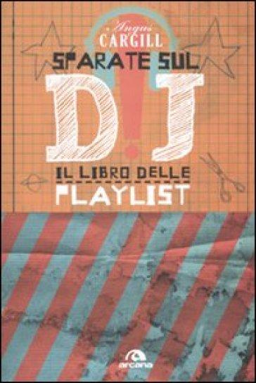 Sparate sul dj! Il libro delle playlist - Angus Cargill |