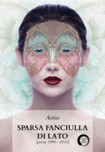 Sparsa fanciulla di lato (poesie 1990-2015) - Aetius |