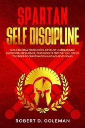 Spartan Self Discipline: Build Mental Toughness, Develop Unbreakable Emotional Resilience, Find Infinite Motivation, Focus To Stop Procrastination And Achieve Goals