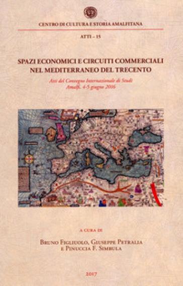 Spazi economici e circuiti commerciali nel Mediterraneo del Trecento. Atti del Convegno internazionale di studi (Amalfi, 4-5 giugno 2016) - B. Figliuolo |