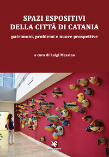 Spazi espositivi della città di Catania. Patrimoni, problemi e nuove prospettive - L. Messina  