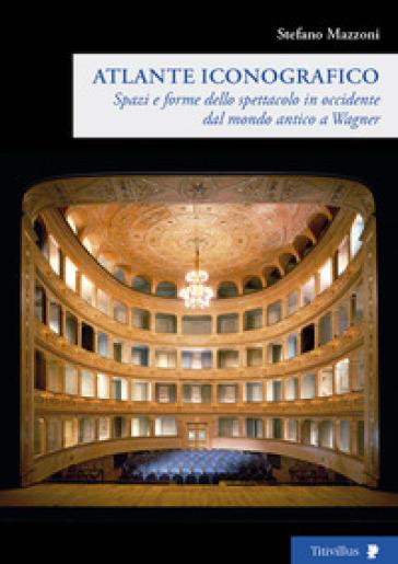 Spazi e forme dello spettacolo in Occidente dal mondo antico a Wagner. Atlante iconografico - Stefano Mazzoni  