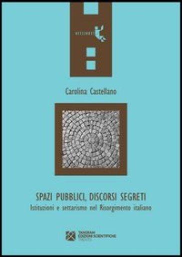 Spazi pubblici, discorsi segreti. Istruzioni e settarismo nel Risorgimento italiano - Carolina Castellano |