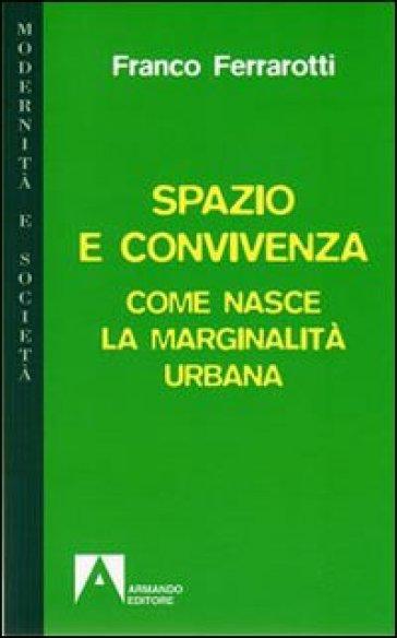 Spazio e convivenza. Come nasce la marginalità urbana - Franco Ferrarotti |