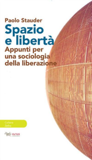 Spazio e libertà. Appunti per una sociologia della liberazione - Paolo Stauder | Thecosgala.com