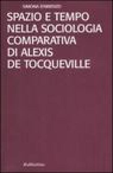 Spazio e tempo nella sociologia comparativa di Alexis de Tocqueville - Simona D'Arienzo |