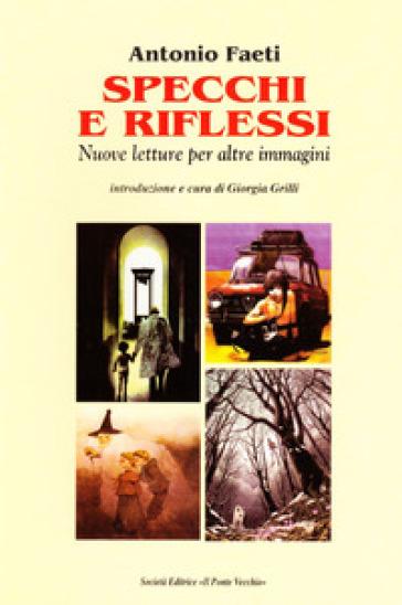 Specchi e riflessi. Nuove letture per altre immagini - Antonio Faeti |