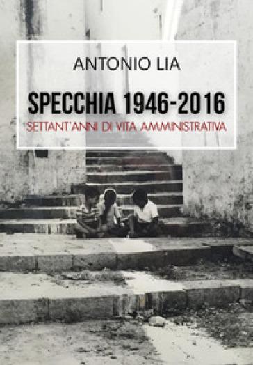 Specchia 1946-2016. Settant'anni di vita amministrativa - Antonio Lia |