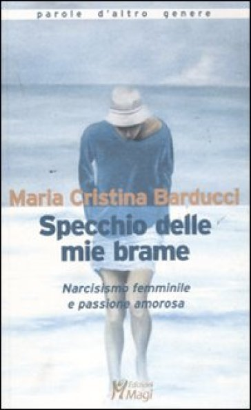 Specchio delle mie brame. Narcisismo femminile e passione amorosa - Maria Cristina Barducci   Thecosgala.com