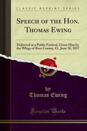 Speech of the Hon. Thomas Ewing: Delivered at a Public Festival, Given Him by the Whigs of Ross County, O., June 10, 1837 (Classic Reprint)